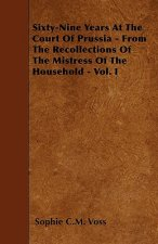 Sixty-Nine Years At The Court Of Prussia - From The Recollections Of The Mistress Of The Household - Vol. I