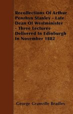 Recollections Of Arthur Penrhyn Stanley - Late Dean Of Westminister - Three Lectures Delivered In Edinburgh In November 1882