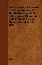 Oakes Ames - A Memoir - With An Account Of The Dedication Of The Oakes Ames Memorial Hall At North Easton, Mass. November 17, 1881