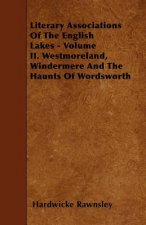 Literary Associations Of The English Lakes - Volume II. Westmoreland, Windermere And The Haunts Of Wordsworth