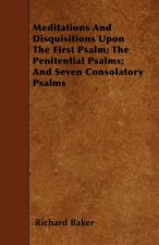 Meditations And Disquisitions Upon The First Psalm; The Penitential Psalms; And Seven Consolatory Psalms