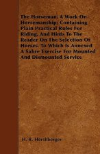 The Horseman. A Work On Horsemanship; Containing Plain Practical Rules For Riding, And Hints To The Reader On The Selection Of Horses. To Which Is Ann