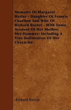 Memoirs Of Margaret Baxter - Daughter Of Francis Charlton And Wife Of Richard Baxter - With Some Account Of Her Mother, Mrs Hammer; Including A True D