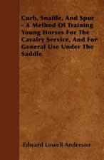 Curb, Snaffle, And Spur - A Method Of Training Young Horses For The Cavalry Service, And For General Use Under The Saddle