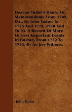 Deacon Tudor's Diary; Or, Memorandoms From 1709, Etc., By John Tudor, To 1775 And 1778, 1780 And To 93. A Record Of More Or Less Important Events In B