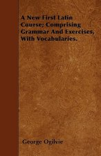 A New First Latin Course; Comprising Grammar And Exercises, With Vocabularies.