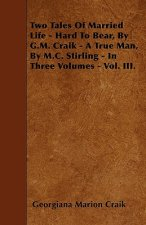 Two Tales Of Married Life - Hard To Bear, By G.M. Craik - A True Man, By M.C. Stirling - In Three Volumes - Vol. III.