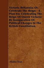 Victoria Britannia; Or, Celebrate The Reign - A Plan For Celebrating The Reign Of Queen Victoria By Inauguration Of Political Changes In The British C