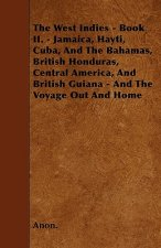The West Indies - Book II. - Jamaica, Hayti, Cuba, And The Bahamas, British Honduras, Central America, And British Guiana - And The Voyage Out And Hom