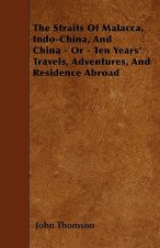 The Straits Of Malacca, Indo-China, And China - Or - Ten Years' Travels, Adventures, And Residence Abroad