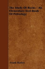 The Study Of Rocks - An Elementary Text-Book Of Petrology