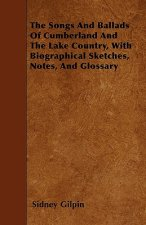 The Songs And Ballads Of Cumberland And The Lake Country, With Biographical Sketches, Notes, And Glossary