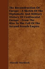 The Reconstruction Of Europe - A Sketch Of The Diplomatic And Military History Of Continental Europe - From The Rise To The Fall Of The Second French