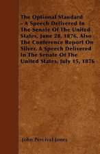 The Optional Standard - A Speech Delivered In The Senate Of The United States, June 28, 1876, Also The Conference Report On Silver, A Speech Delivered