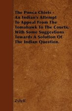 The Ponca Chiefs - An Indian's Attempt To Appeal From The Tomahawk To The Courts, With Some Suggestions Towards A Solution Of The Indian Question.