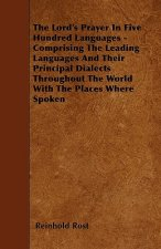 The Lord's Prayer In Five Hundred Languages - Comprising The Leading Languages And Their Principal Dialects Throughout The World With The Places Where