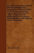 The Model Locomotive Engineer, Fireman And Engine-Boy - Comprising A Historical Notice Of The Pioneer Locomotive Engines And Their Inventors - With A