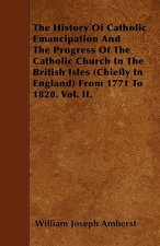 The History Of Catholic Emancipation And The Progress Of The Catholic Church In The British Isles (Chiefly In England) From 1771 To 1820. Vol. II.