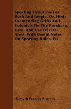Sporting Fire-Arms For Bush And Jungle, Or, Hints To Intending Griffs And Colonists On The Purchase, Care, And Use Of Fire-Arms, With Useful Notes On
