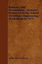 Railways And Locomotives - Lectures Delivered At The School Of Military Engineering At Chatham In 1877.