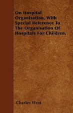 On Hospital Organisation, With Special Reference To The Organisation Of Hospitals For Children.