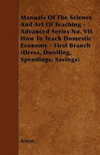 Manuals Of The Science And Art Of Teaching - Advanced Series No. VII. How To Teach Domestic Economy - First Branch (Dress, Dwelling, Spendings, Saving
