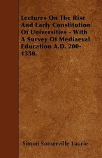 Lectures On The Rise And Early Constitution Of Universities - With A Survey Of Mediaeval Education A.D. 200-1350.