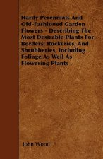 Hardy Perennials And Old-Fashioned Garden Flowers - Describing The Most Desirable Plants For Borders, Rockeries, And Shrubberies, Including Foliage As