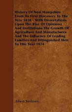 History Of New Hampshire From Its First Discovery To The Year 1830 - With Dissertations Upon The Rise Of Opinions And Institutions The Growth Of Agric