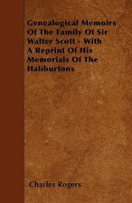 Genealogical Memoirs Of The Family Of Sir Walter Scott - With A Reprint Of His Memorials Of The Haliburtons