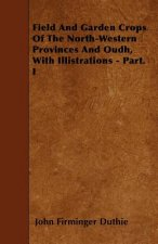 Field And Garden Crops Of The North-Western Provinces And Oudh, With Illistrations - Part. I