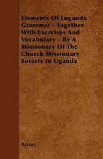 Elements Of Luganda Grammar - Together With Exercises And Vocabulary - By A Missionary Of The Church Missionary Society In Uganda