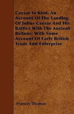 Caesar In Kent, An Account Of The Landing Of Julius Caesar And His Battles With The Ancient Britons; With Some Account Of Early British Trade And Ente