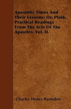 Apostolic Times And Their Lessons; Or, Plain, Practical Readings From The Acts Of The Apostles. Vol. II.