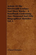 Artists Of The Nineteenth Century And Their Works - A Handbook Containing Two Thousand And Fifty Biographical Sketches - Vol. I.