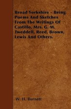 Broad Yorkshire - Being Poems And Sketches From The Writings Of Castillo, Mrs. G. M. Tweddell, Reed, Brown, Lewis And Others.