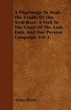 A Pilgrimage To Nejd, The Cradle Of The Arab Race. A Visit To The Court Of The Arab Emir, And Our Persian Campaign. Vol. I.