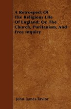 A Retrospect Of The Religious Life Of England; Or, The Church, Puritanism, And Free Inquiry
