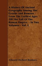 A History Of Ancient Geography Among The Greeks And Romans - From The Earliest Ages Till The Fall Of The Roman Empire. - In Two Volumes - Vol. I.