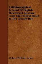 A Bibliographical Account Of English Theatrical Literature From The Earliest Times To The Present Day