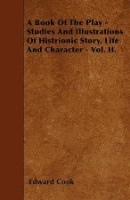 A Book Of The Play - Studies And Illustrations Of Histrionic Story, Life And Character - Vol. II.