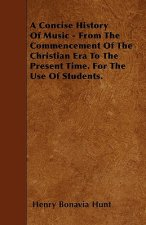A Concise History Of Music - From The Commencement Of The Christian Era To The Present Time. For The Use Of Students.