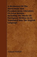 A Dictionary Of The Anonymous And Pseudonymous Literature Of Great Britain - Including The Works Of Foreigners Written In Or Translated Into The Engli