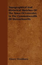 Topographical And Historical Sketches Of The Town Of Leicester, In The Commonwealth Of Massachusetts