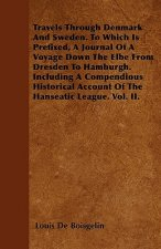 Travels Through Denmark And Sweden. To Which Is Prefixed, A Journal Of A Voyage Down The Elbe From Dresden To Hamburgh. Including A Compendious Histor