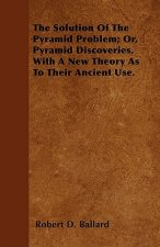 The Solution Of The Pyramid Problem; Or, Pyramid Discoveries. With A New Theory As To Their Ancient Use.