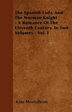 The Spanish Lady, And The Norman Knight - A Romance Of The Eleventh Century. In Two Volumes - Vol. I
