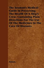 The Seaman's Medical Guide In Preserving The Health Of A Ship's Crew; Containing Plain Directions For The Use Of The Medicines In The Cure Of Diseases