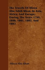 The Travels Of Mirza Abu Taleb Khan, In Asia, Africa, And Europe, During The Years 1799, 1800, 1801, 1802, And 1803
