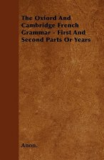 The Oxford And Cambridge French Grammar - First And Second Parts Or Years